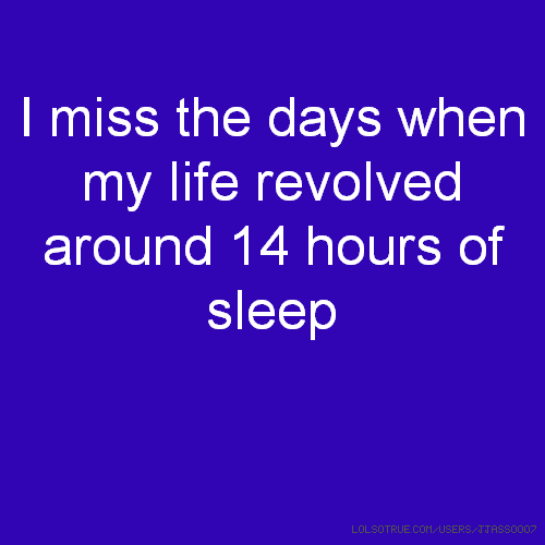 I miss the days when my life revolved around 14 hours of sleep