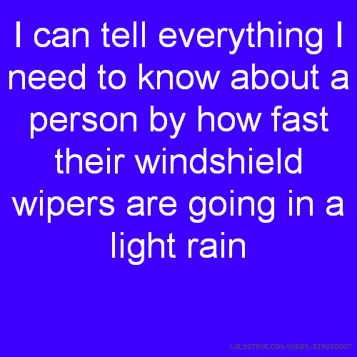 I can tell everything I need to know about a person by how fast their windshield wipers are going in a light rain