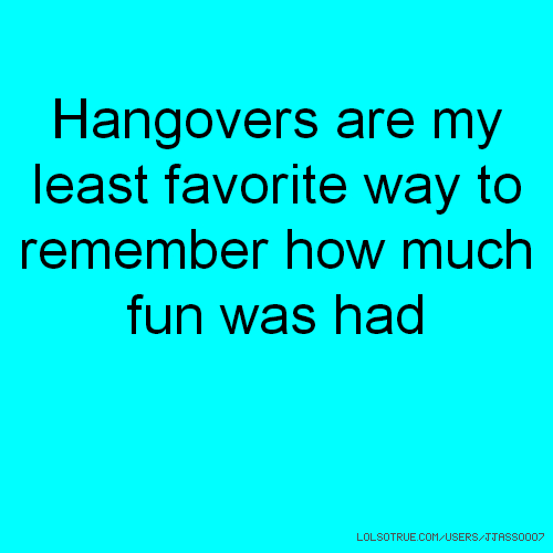 Hangovers are my least favorite way to remember how much fun was had