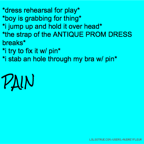 *dress rehearsal for play* *boy is grabbing for thing* *i jump up and hold it over head* *the strap of the ANTIQUE PROM DRESS breaks* *i try to fix it w/ pin* *i stab an hole through my bra w/ pin* PAIN