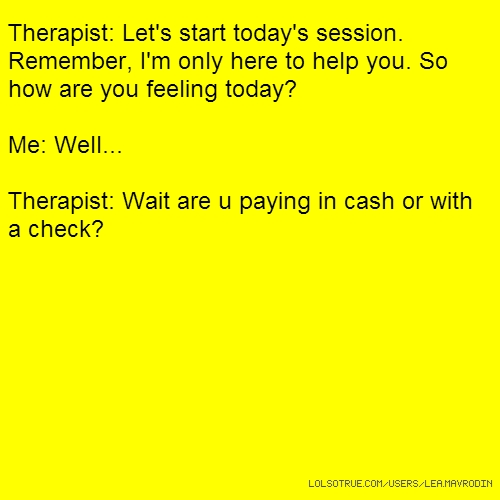 Therapist: Let's start today's session. Remember, I'm only here to help you. So how are you feeling today? Me: Well... Therapist: Wait are u paying in cash or with a check?