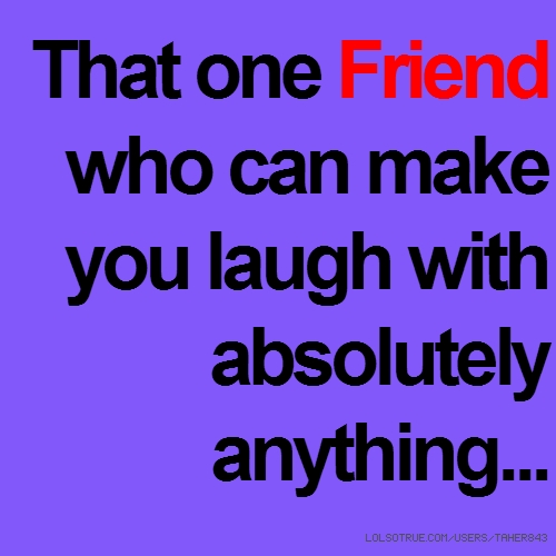 That one Friend who can make you laugh with absolutely anything...