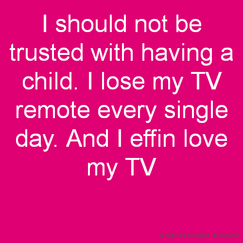 I should not be trusted with having a child. I lose my TV remote every single day. And I effin love my TV