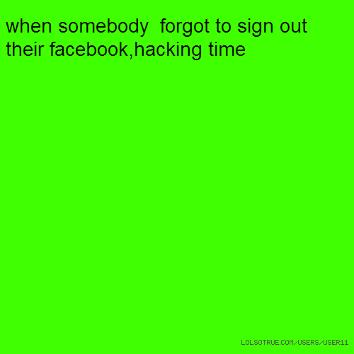 when somebody forgot to sign out their facebook,hacking time