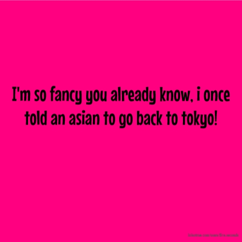 I'm so fancy you already know, i once told an asian to go back to tokyo!