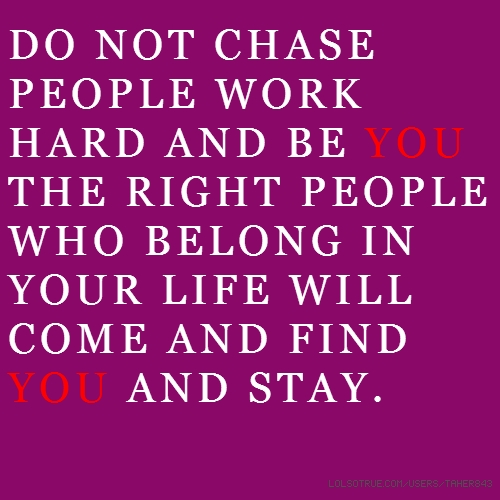 DO NOT CHASE PEOPLE WORK HARD AND BE YOU THE RIGHT PEOPLE WHO BELONG IN YOUR LIFE WILL COME AND FIND YOU AND STAY.