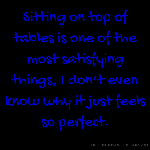 Sitting on top of tables is one of the most satisfying things, I don't even know why it just feels so perfect.