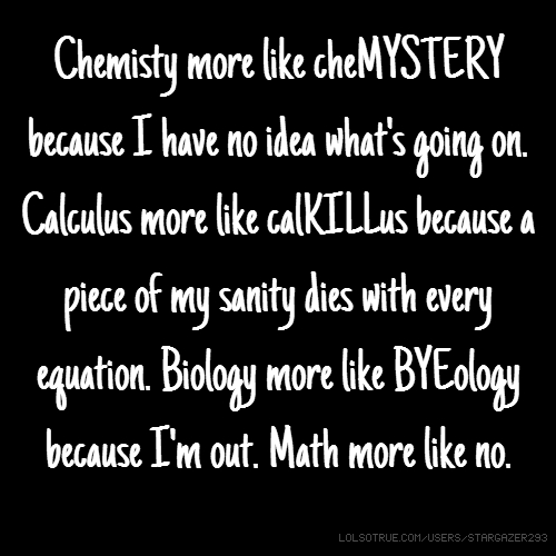 Chemisty more like cheMYSTERY because I have no idea what's going on. Calculus more like calKILLus because a piece of my sanity dies with every equation. Biology more like BYEology because I'm out. Math more like no.