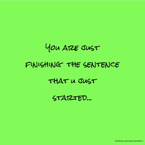 You are just finishing the sentence that u just started...