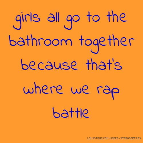girls all go to the bathroom together because that's where we rap battle