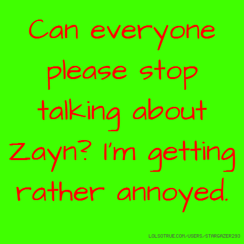 Can everyone please stop talking about Zayn? I'm getting rather annoyed.