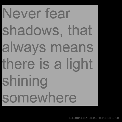 Never fear shadows, that always means there is a light shining somewhere