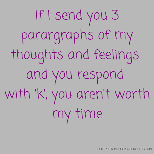 If I send you 3 parargraphs of my thoughts and feelings and you respond with 'k', you aren't worth my time