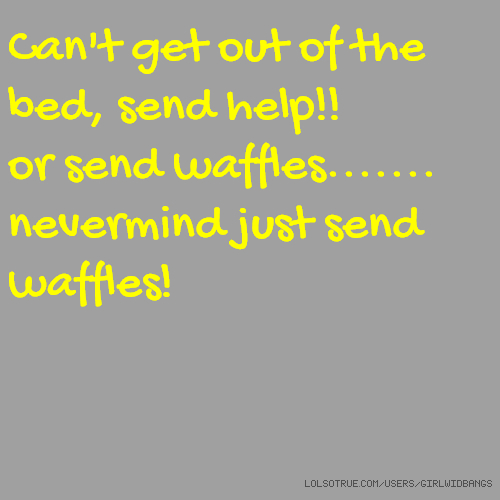 Can't get out of the bed, send help!! or send waffles....... nevermind just send waffles!