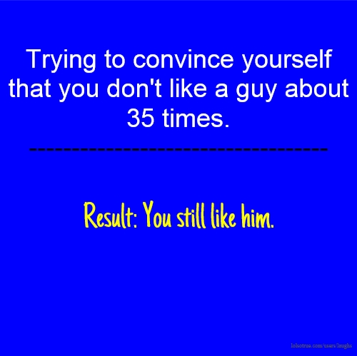 Trying to convince yourself that you don't like a guy about 35 times. ----------------------------------- Result: You still like him.