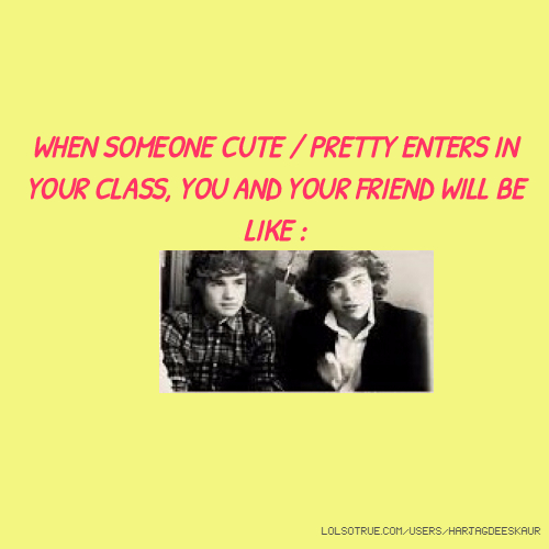 WHEN SOMEONE CUTE / PRETTY ENTERS IN YOUR CLASS, YOU AND YOUR FRIEND WILL BE LIKE :