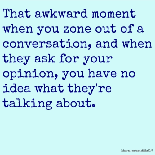 That awkward moment when you zone out of a conversation, and when they ask for your opinion, you have no idea what they're talking about.