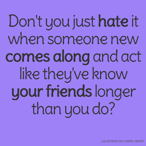 Don't you just hate it when someone new comes along and act like they've know your friends longer than you do?