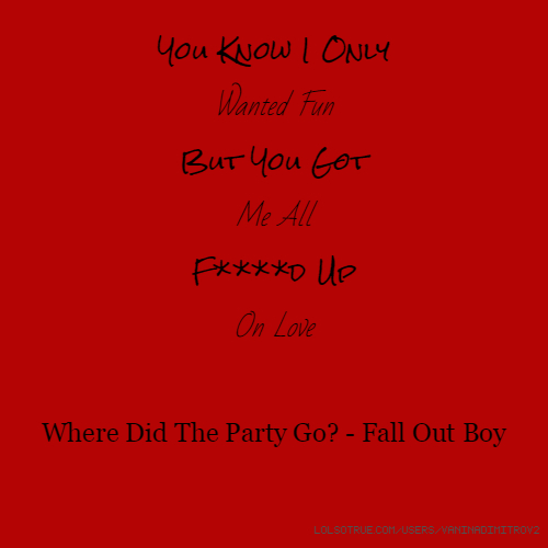 You Know I Only Wanted Fun But You Got Me All F****d Up On Love Where Did The Party Go? - Fall Out Boy