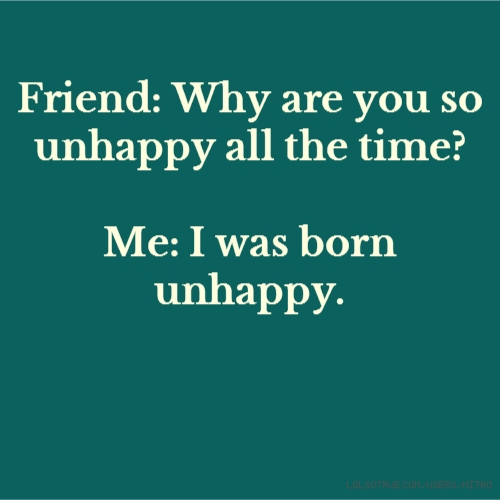 Friend: Why are you so unhappy all the time? Me: I was born unhappy.