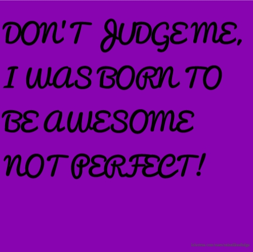 DON'T JUDGE ME, I WAS BORN TO BE AWESOME NOT PERFECT!