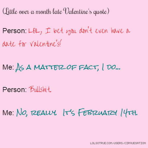 (Little over a month late Valentine's quote) Person: LOL, I bet you don't even have a date for Valentine's! Me: As a matter of fact, I do... Person: Bullshit. Me: No, really. It's February 14th.