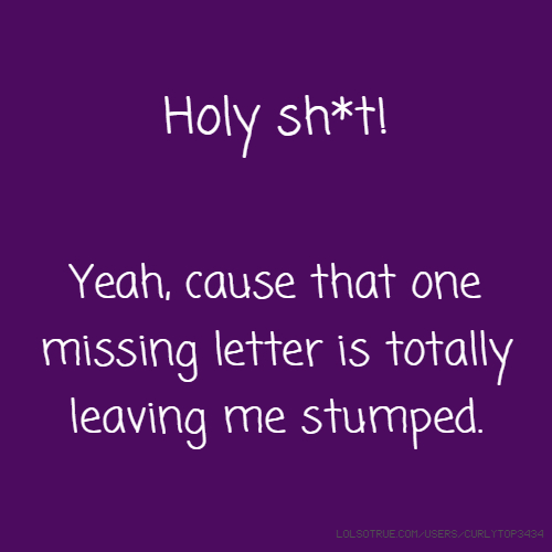 Holy sh*t! Yeah, cause that one missing letter is totally leaving me stumped.