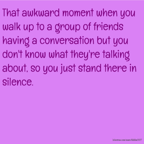 That awkward moment when you walk up to a group of friends having a conversation but you don't know what they're talking about, so you just stand there in silence.