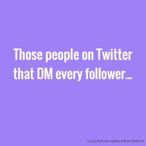 Those people on Twitter that DM every follower...