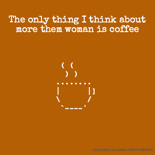 The only thing I think about more them woman is coffee ( ( ) ) ........ | |] \ / `----'