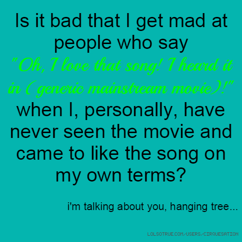 """Is it bad that I get mad at people who say """"Oh, I love that song! I heard it in (generic mainstream movie)!"""" when I, personally, have never seen the movie and came to like the song on my own terms? i'm talking about you, hanging tree..."""