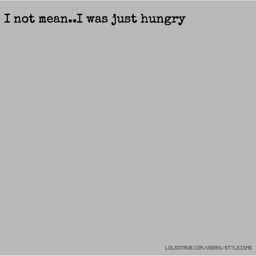 I not mean..I was just hungry