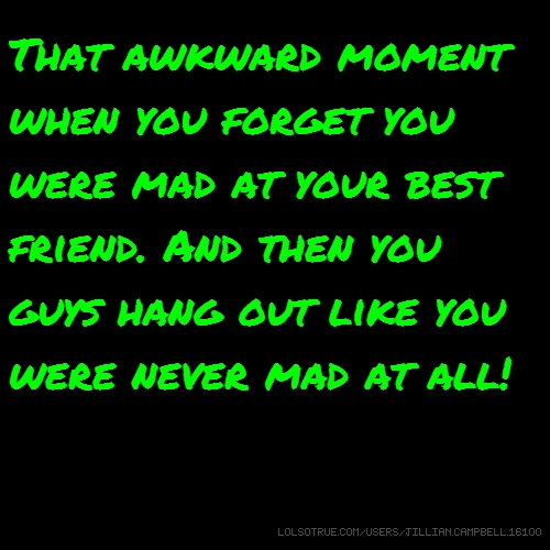 That awkward moment when you forget you were mad at your best friend. And then you guys hang out like you were never mad at all!