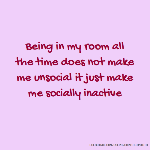Being in my room all the time does not make me unsocial it just make me socially inactive