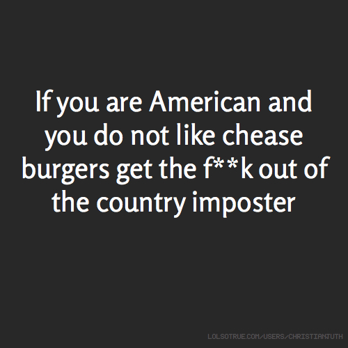If you are American and you do not like chease burgers get the f**k out of the country imposter