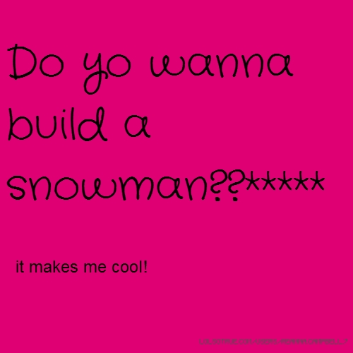 Do yo wanna build a snowman??***** it makes me cool!