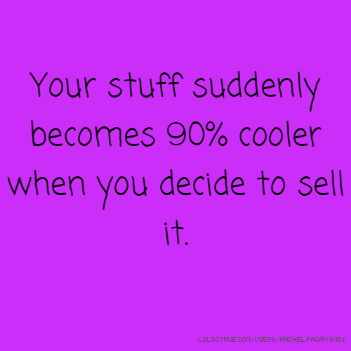 Your stuff suddenly becomes 90% cooler when you decide to sell it.