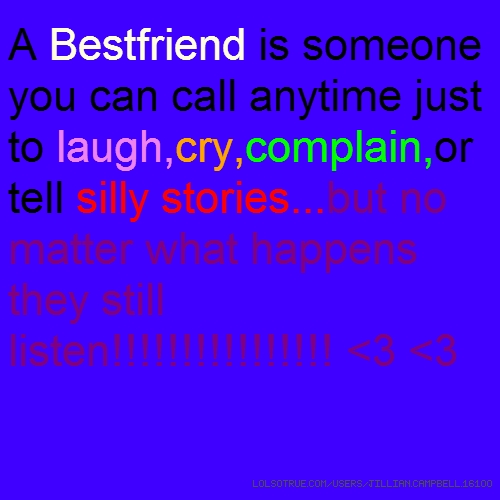 A Bestfriend is someone you can call anytime just to laugh,cry,complain,or tell silly stories...but no matter what happens they still listen!!!!!!!!!!!!!!!! <3 <3