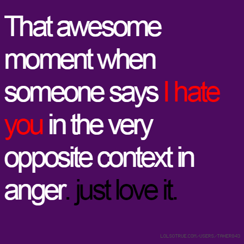 That awesome moment when someone says I hate you in the very opposite context in anger. just love it.