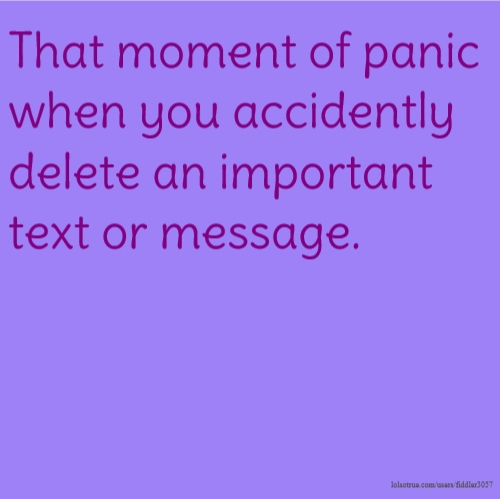 That moment of panic when you accidently delete an important text or message.