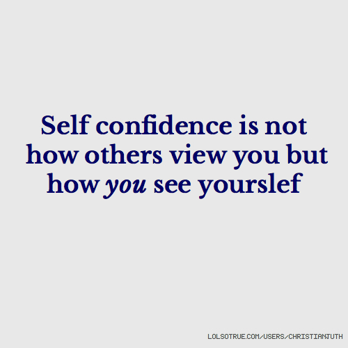 Self confidence is not how others view you but how you see yourslef