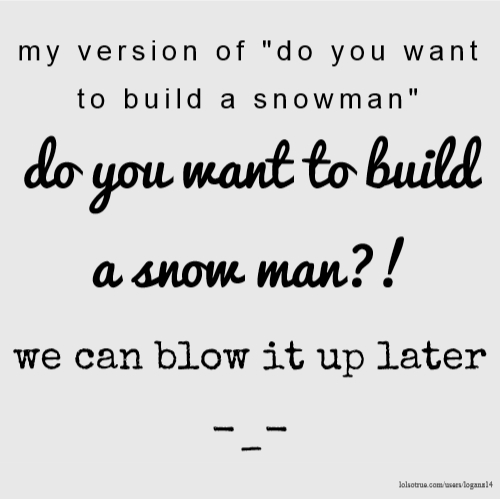 "my version of ""do you want to build a snowman"" do you want to build a snow man?! we can blow it up later -_-"