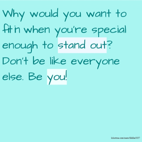 Why would you want to fit in when you're special enough to stand out? Don't be like everyone else. Be you!
