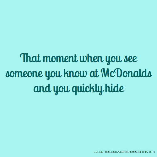 That moment when you see someone you know at McDonalds and you quickly hide