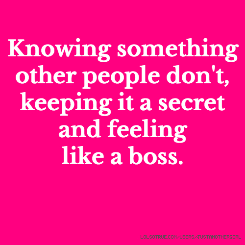 Knowing something other people don't, keeping it a secret and feeling like a boss.