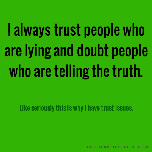 trust truth and people The meaning, impact and interplay of faith, belief, and trust, within a life in which we must face change, betrayal, confusion, questions, and doubt.