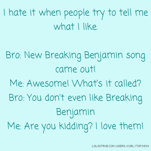 I hate it when people try to tell me what I like. Bro: New Breaking Benjamin song came out! Me: Awesome! What's it called? Bro: You don't even like Breaking Benjamin Me: Are you kidding? I love them!