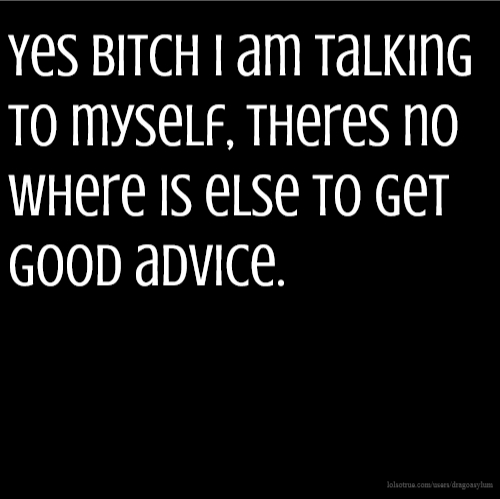 Yes BITCH I am talking to myself, theres no where is else to get good advice.