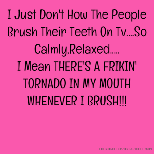 I Just Don't How The People Brush Their Teeth On Tv....So Calmly,Relaxed..... I Mean THERE'S A FRIKIN' TORNADO IN MY MOUTH WHENEVER I BRUSH!!!