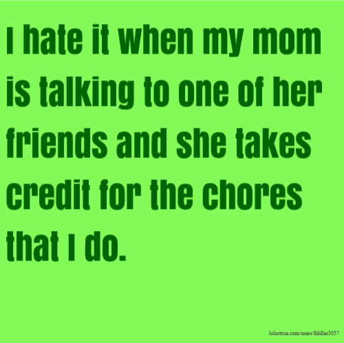 I hate it when my mom is talking to one of her friends and she takes credit for the chores that I do.
